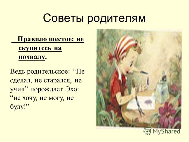 Советы родителям Правило шестое: не скупитесь на похвалу. Ведь родительское: Не сделал, не старался, не учил порождает Эхо: не хочу, не могу, не буду!