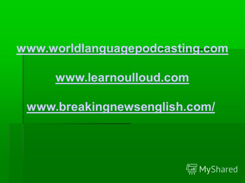 www.worldlanguagepodcasting.com www.learnoulloud.com www.breakingnewsenglish.com/