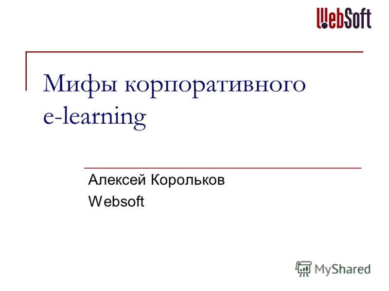 Мифы корпоративного e-learning Алексей Корольков Websoft