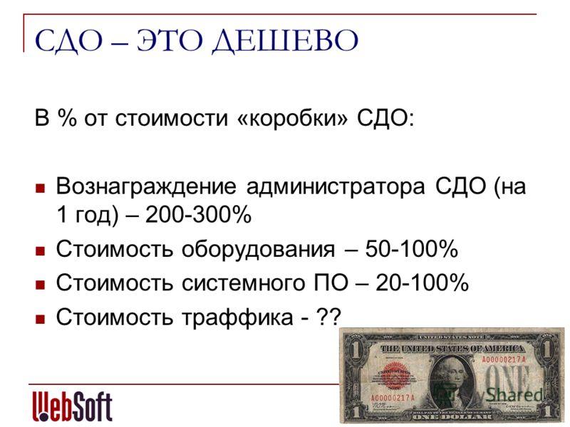 СДО – ЭТО ДЕШЕВО В % от стоимости «коробки» СДО: Вознаграждение администратора СДО (на 1 год) – 200-300% Стоимость оборудования – 50-100% Стоимость системного ПО – 20-100% Стоимость траффика - ??