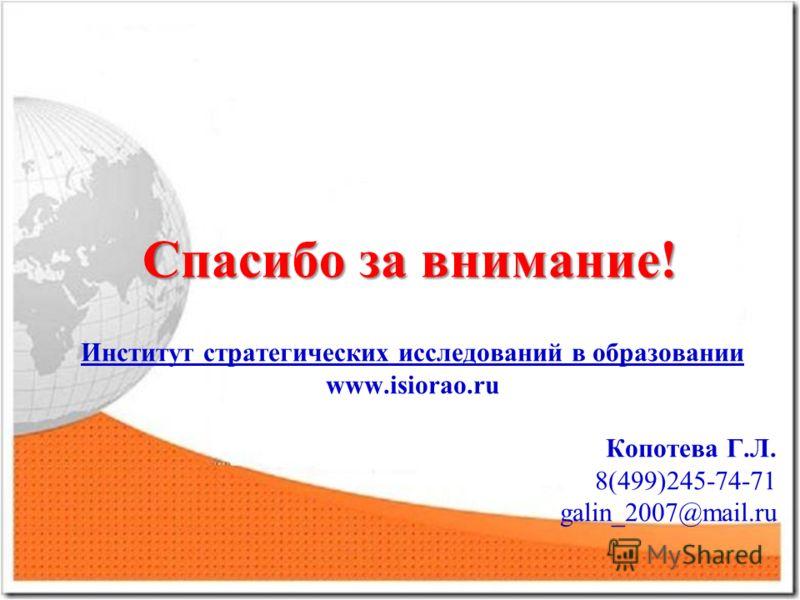 Спасибо за внимание! Институт стратегических исследований в образовании www.isiorao.ru Копотева Г.Л. 8(499)245-74-71 galin_2007@mail.ru
