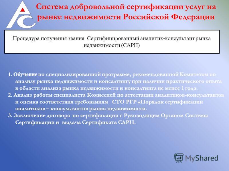 Система добровольной сертификации услуг на рынке недвижимости Российской Федерации Процедура получения звания Сертифицированный аналитик-консультант рынка недвижимости (САРН) 1. Обучение по специализированной программе, рекомендованной Комитетом по а