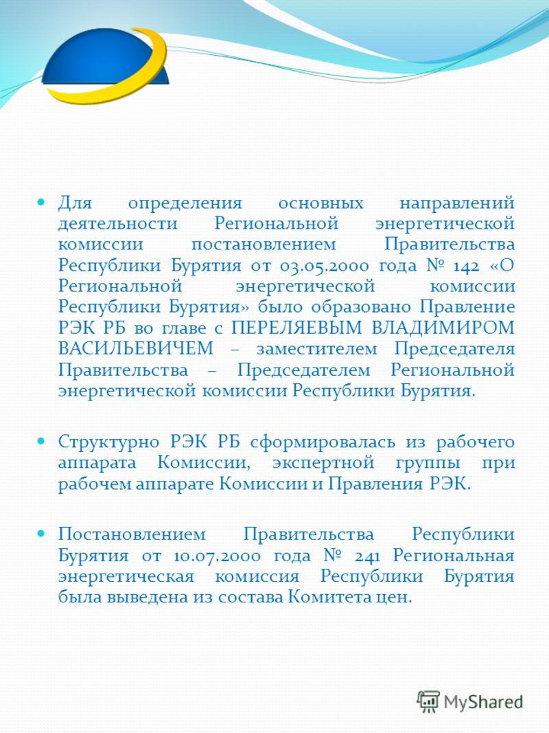 Для определения основных направлений деятельности Региональной энергетической комиссии постановлением Правительства Республики Бурятия от 03.05.2000 года 142 «О Региональной энергетической комиссии Республики Бурятия» было образовано Правление РЭК РБ