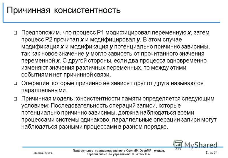 Причинная консистентность Москва, 2009 г. 11 из 34 Предположим, что процесс P1 модифицировал переменную x, затем процесс P2 прочитал x и модифицировал y. В этом случае модификация x и модификация y потенциально причинно зависимы, так как новое значен