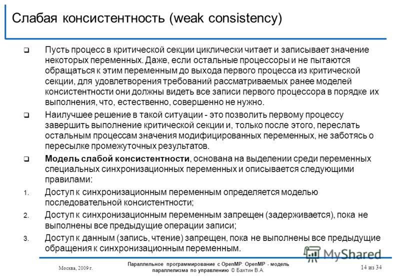 Слабая консистентность (weak consistency) Москва, 2009 г. 14 из 34 Пусть процесс в критической секции циклически читает и записывает значение некоторых переменных. Даже, если остальные процессоры и не пытаются обращаться к этим переменным до выхода п