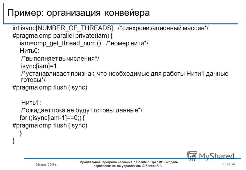 Пример: организация конвейера Москва, 2009 г. 23 из 34 int isync[NUMBER_OF_THREADS]; /*синхронизационный массив*/ #pragma omp parallel private(iam) { iam=omp_get_thread_num (); /*номер нити*/ Нить0: /*выполняет вычисления*/ isync[iam]=1; /*устанавлив