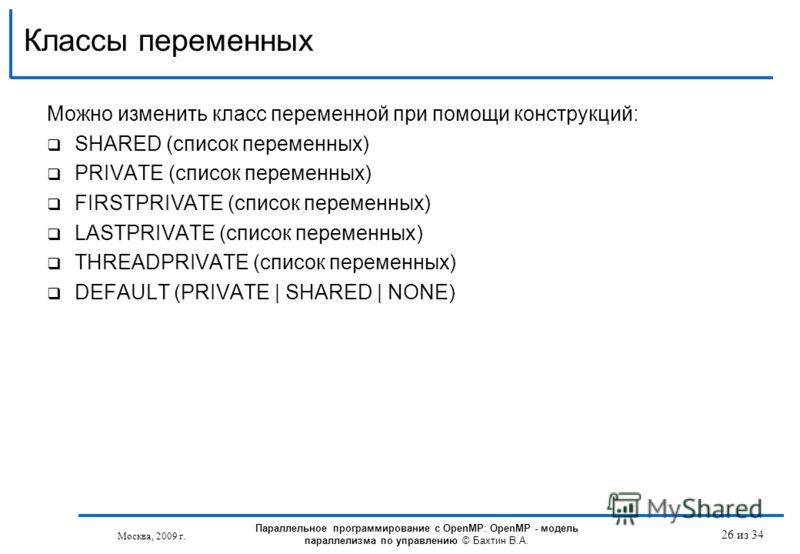Можно изменить класс переменной при помощи конструкций: SHARED (список переменных) PRIVATE (список переменных) FIRSTPRIVATE (список переменных) LASTPRIVATE (список переменных) THREADPRIVATE (список переменных) DEFAULT (PRIVATE | SHARED | NONE) Классы