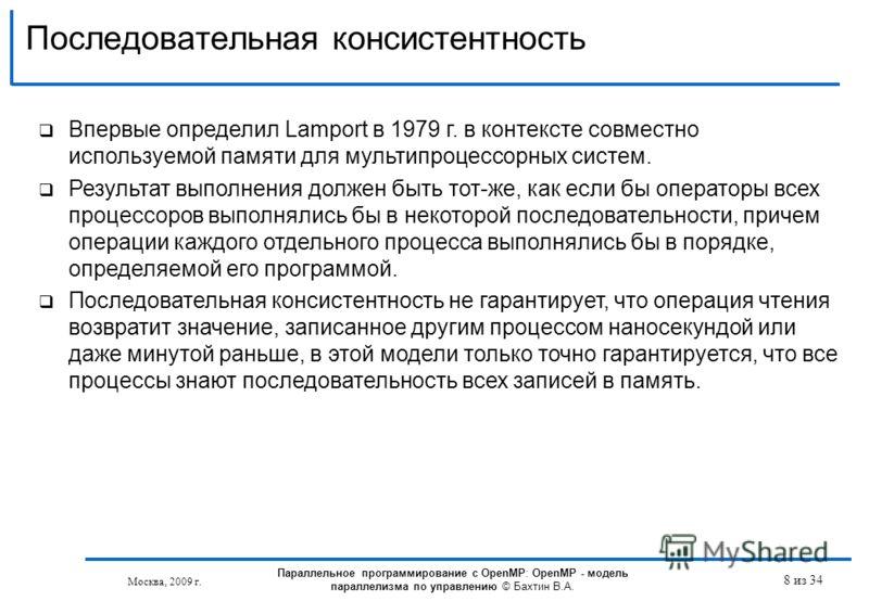 Последовательная консистентность Москва, 2009 г. 8 из 34 Впервые определил Lamport в 1979 г. в контексте совместно используемой памяти для мультипроцессорных систем. Результат выполнения должен быть тот-же, как если бы операторы всех процессоров выпо