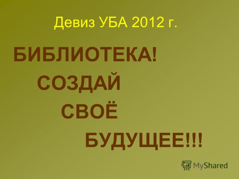 Девиз УБА 2012 г. БИБЛИОТЕКА! СОЗДАЙ СВОЁ БУДУЩЕЕ!!!