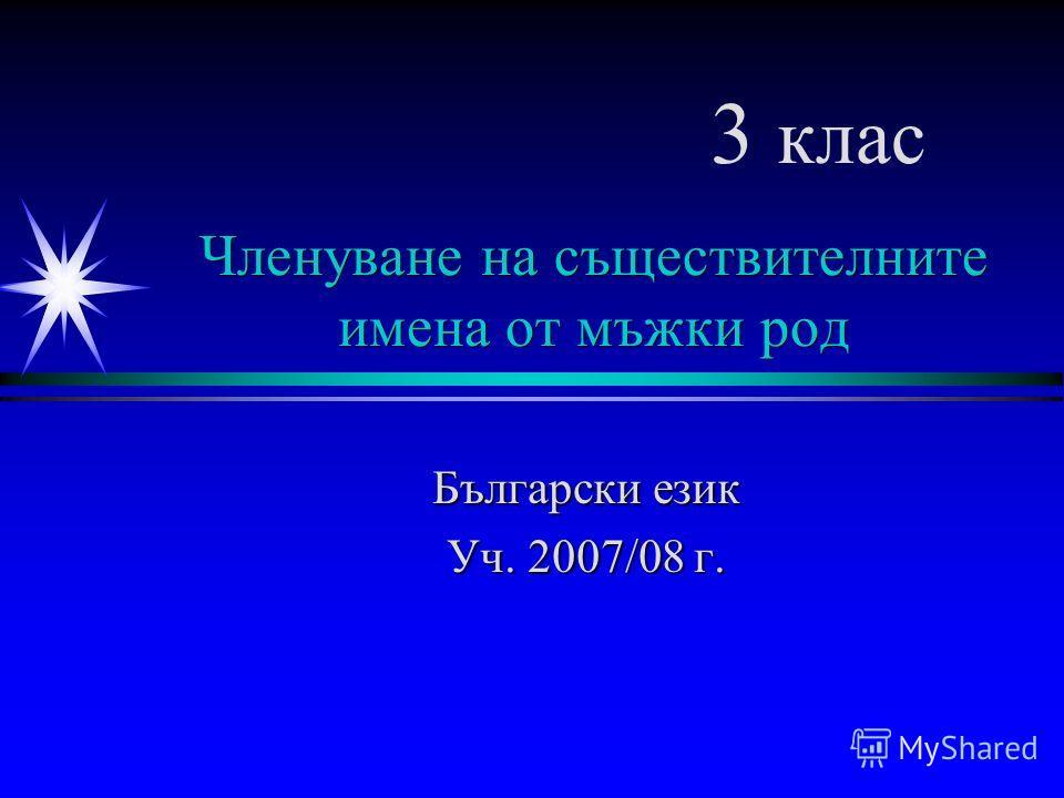 Членуване на съществителните имена от мъжки род Български език Уч. 2007/08 г. 3 клас