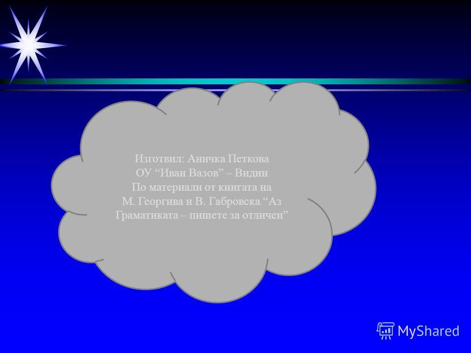 Изготвил: Аничка Петкова ОУ Иван Вазов – Видин По материали от книгата на М. Георгива и В. Габровска Аз Граматиката – пишете за отличен
