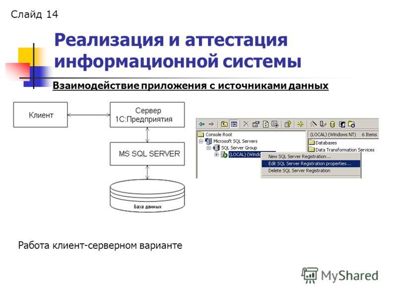 Слайд 14 Реализация и аттестация информационной системы Взаимодействие приложения с источниками данных Работа клиент-серверном варианте