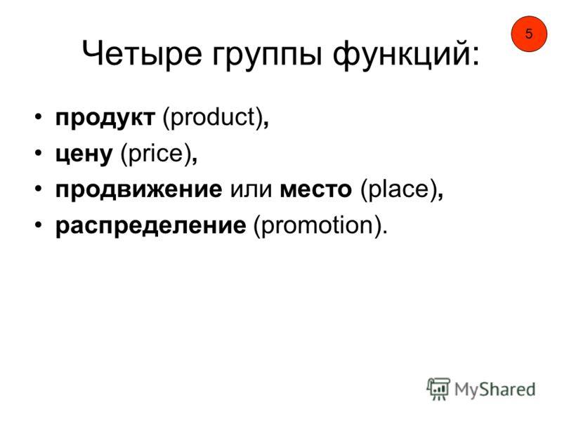 Четыре группы функций: продукт (product), цену (price), продвижение или место (place), распределение (promotion). 5