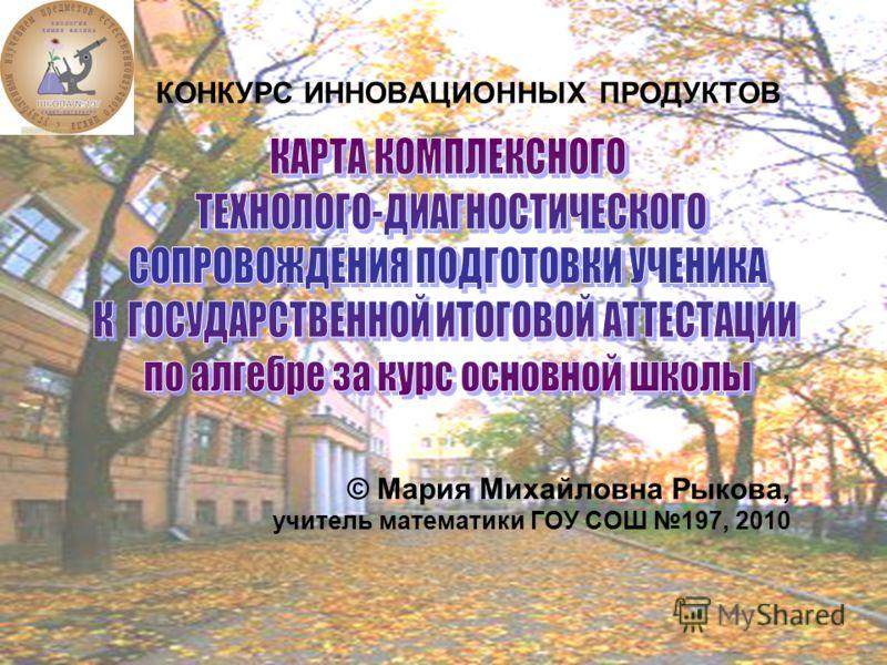КОНКУРС ИННОВАЦИОННЫХ ПРОДУКТОВ © Мария Михайловна Рыкова, учитель математики ГОУ СОШ 197, 2010
