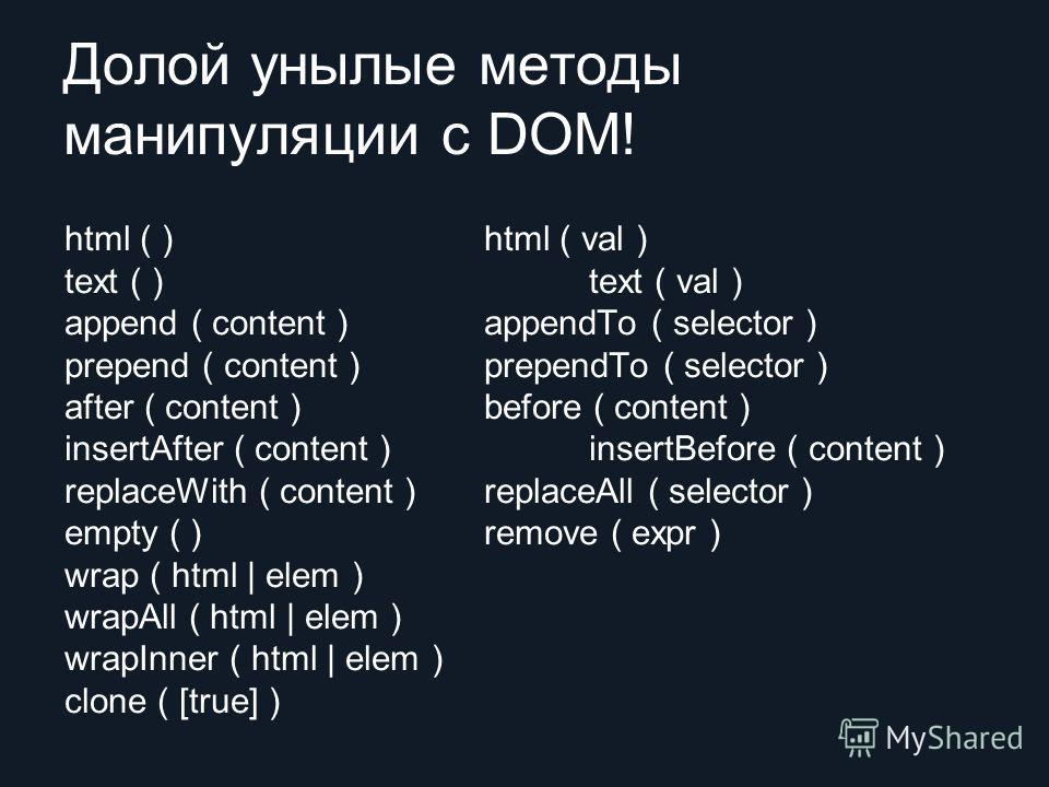 Долой унылые методы манипуляции с DOM! html ( ) html ( val ) text ( ) text ( val ) append ( content ) appendTo ( selector ) prepend ( content ) prependTo ( selector ) after ( content ) before ( content ) insertAfter ( content ) insertBefore ( content