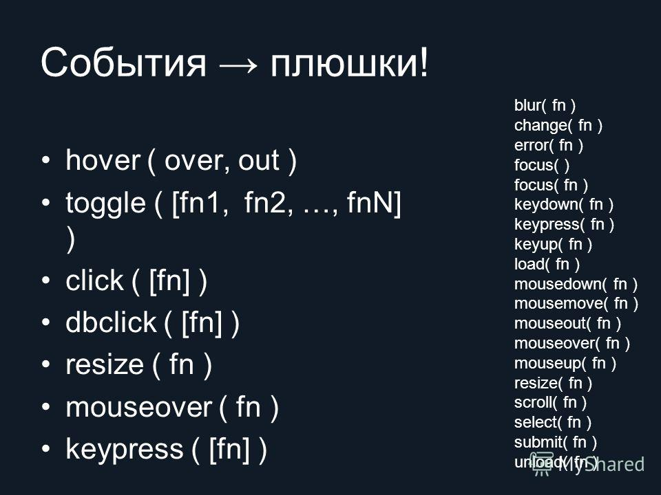 События плюшки! hover ( over, out ) toggle ( [fn1, fn2, …, fnN] ) click ( [fn] ) dbclick ( [fn] ) resize ( fn ) mouseover ( fn ) keypress ( [fn] ) blur( fn ) change( fn ) error( fn ) focus( ) focus( fn ) keydown( fn ) keypress( fn ) keyup( fn ) load(
