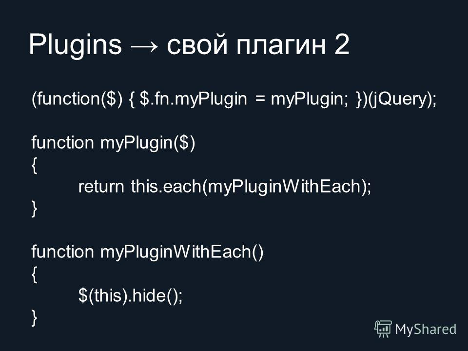 Plugins свой плагин 2 (function($) { $.fn.myPlugin = myPlugin; })(jQuery); function myPlugin($) { return this.each(myPluginWithEach); } function myPluginWithEach() { $(this).hide(); }