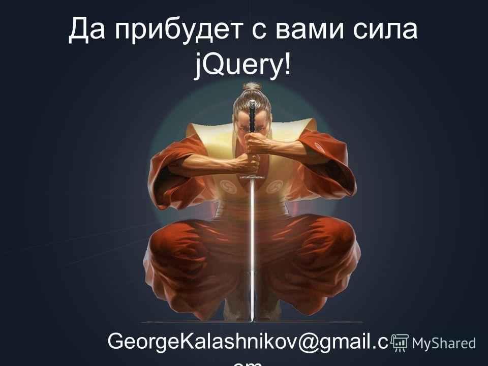 Да прибудет с вами сила jQuery! GeorgeKalashnikov@gmail.c om
