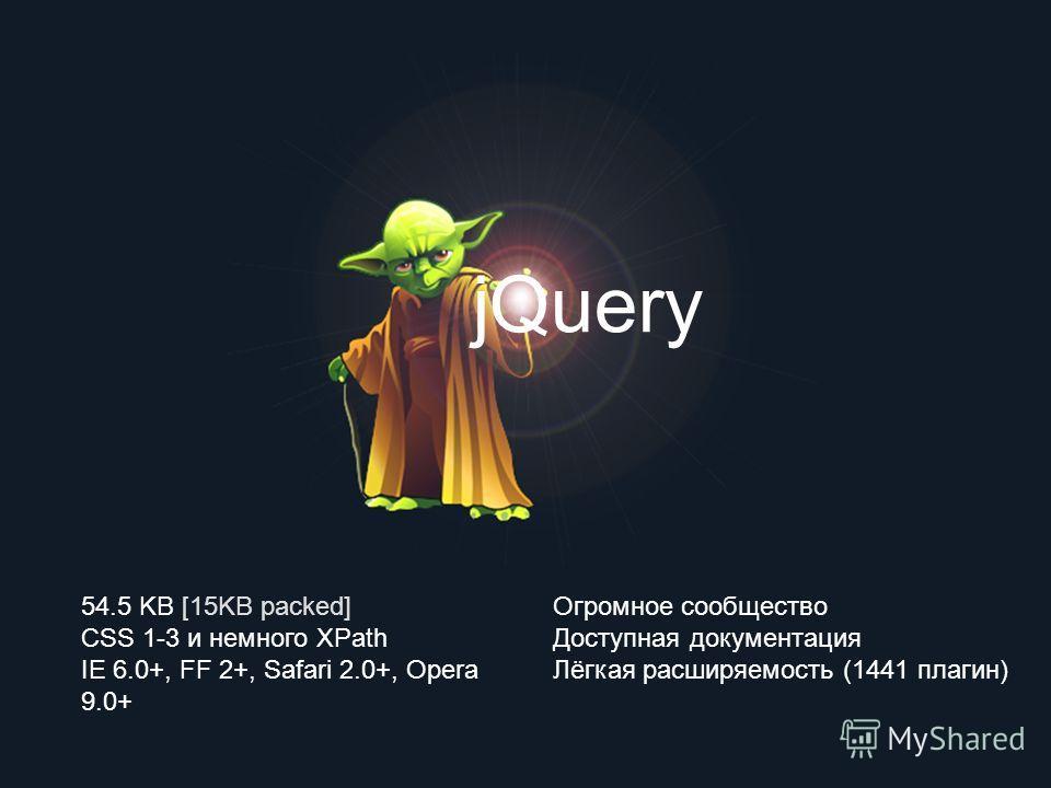 jQuery 54.5 KB [15KB packed] CSS 1-3 и немного XPath IE 6.0+, FF 2+, Safari 2.0+, Opera 9.0+ Огромное сообщество Доступная документация Лёгкая расширяемость (1441 плагин)