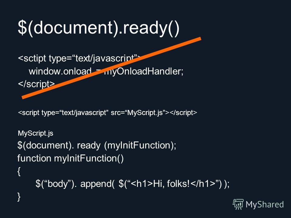 $(document).ready() window.onload = myOnloadHandler; $(document). ready (myInitFunction); function myInitFunction() { $(body). append( $( Hi, folks! ) ); } MyScript.js