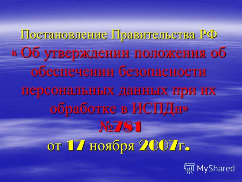 Постановление Правительства РФ « Об утверждении положения об обеспечении безопасности персональных данных при их обработке в ИСПДн » 781 от 17 ноября 2007 г.