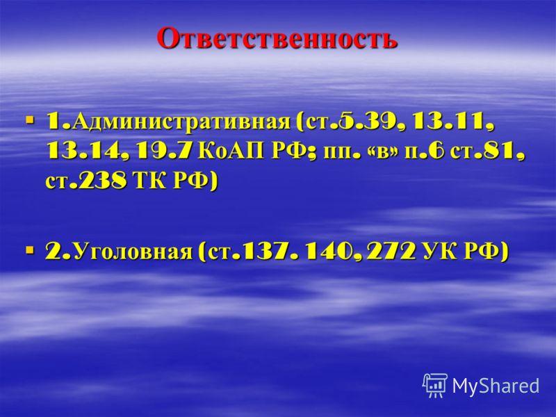 Ответственность 1. Административная ( ст.5.39, 13.11, 13.14, 19.7 КоАП РФ ; пп. « в » п.6 ст.81, ст.238 ТК РФ ) 1. Административная ( ст.5.39, 13.11, 13.14, 19.7 КоАП РФ ; пп. « в » п.6 ст.81, ст.238 ТК РФ ) 2. Уголовная ( ст.137. 140, 272 УК РФ ) 2.