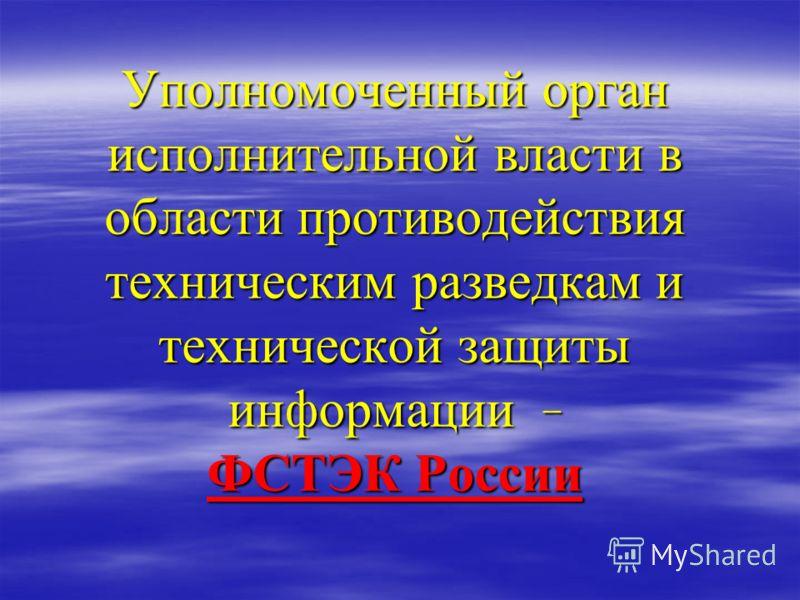 Уполномоченный орган исполнительной власти в области противодействия техническим разведкам и технической защиты информации - ФСТЭК России