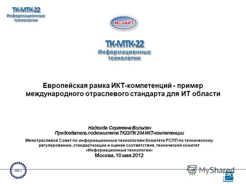 Европейская рамка ИКТ-компетенций - пример международного отраслевого стандарта для ИТ области Надежда Сергеевна Вольпян Председатель подкомитета ТК22/ПК 204 ИКТ-компетенции Межотраслевой Совет по информационным технологиям Комитета РСПП по техническ