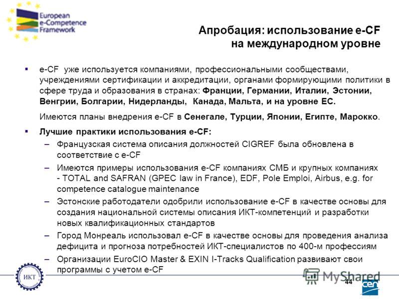 44 Апробация: использование e-CF на международном уровне e-CF уже используется компаниями, профессиональными сообществами, учреждениями сертификации и аккредитации, органами формирующими политики в сфере труда и образования в странах: Франции, Герман