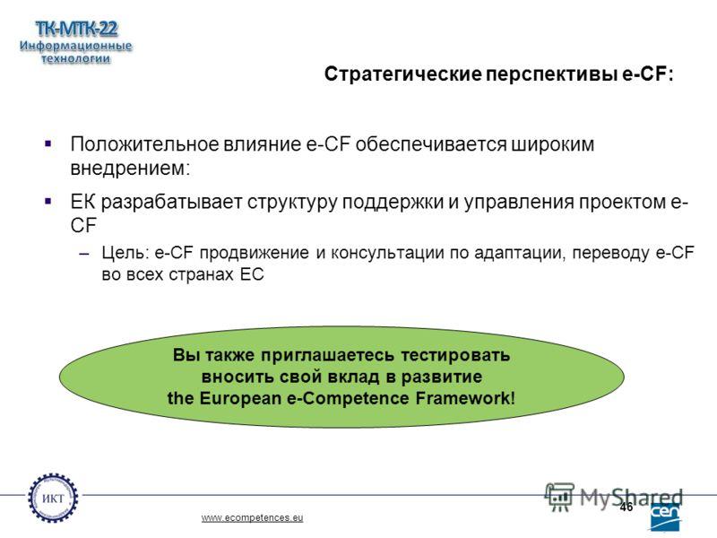 www.ecompetences.eu 46 Стратегические перспективы e-CF: Положительное влияние e-CF обеспечивается широким внедрением: ЕК разрабатывает структуру поддержки и управления проектом e- CF –Цель: e-CF продвижение и консультации по адаптации, переводу e-CF