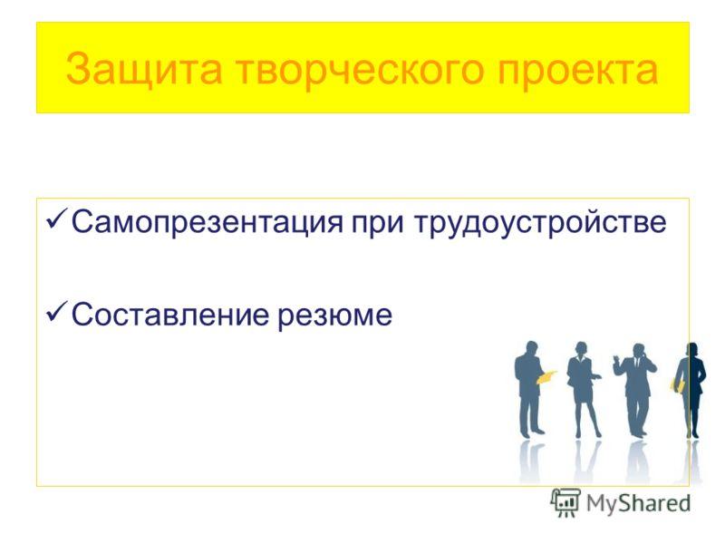 Защита творческого проекта Самопрезентация при трудоустройстве Составление резюме
