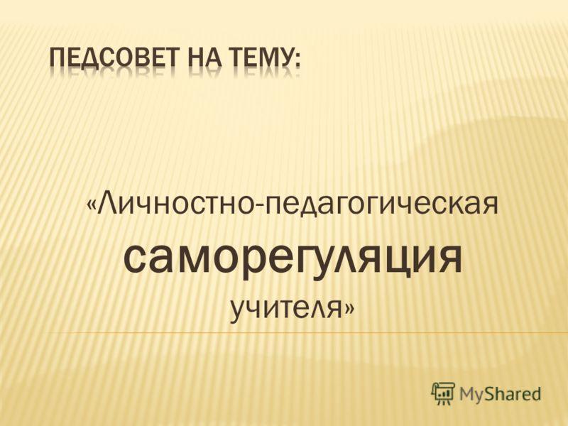 «Личностно-педагогическая саморегуляция учителя»