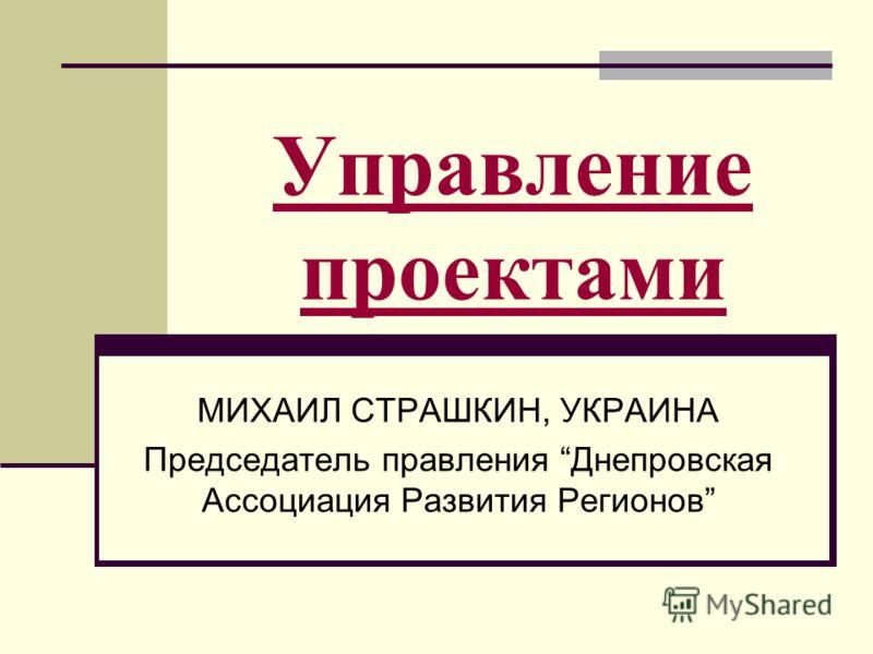 Управление проектами МИХАИЛ СТРАШКИН, УКРАИНА Председатель правления Днепровская Ассоциация Развития Регионов