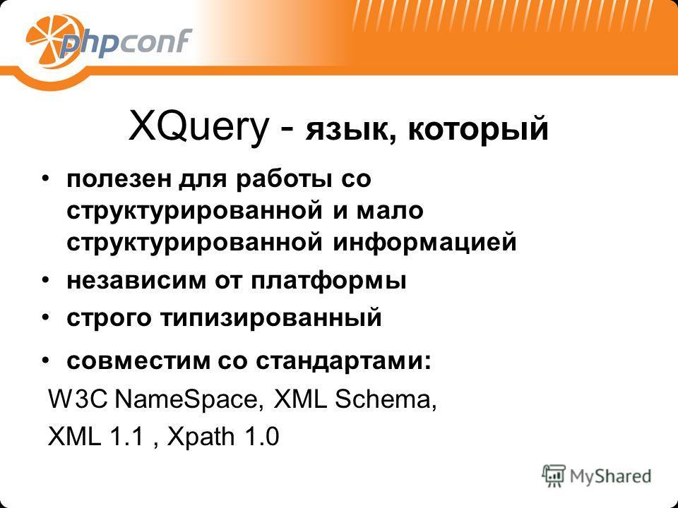 XQuery - язык, который полезен для работы со структурированной и мало структурированной информацией независим от платформы строго типизированный совместим со стандартами: W3C NameSpace, XML Schema, XML 1.1, Xpath 1.0