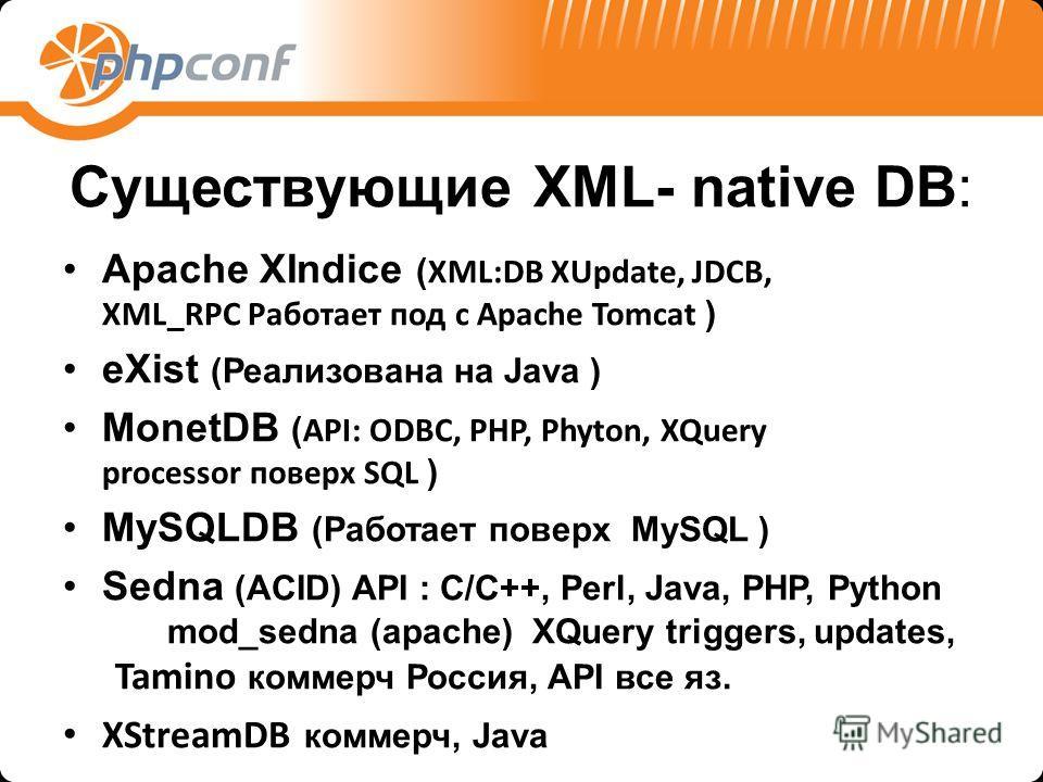 Существующие XML- native DB: Apache XIndice ( XML:DB XUpdate, JDCB, XML_RPC Работает под с Apache Tomcat ) eXist (Реализована на Java ) MonetDB ( API: ODBC, PHP, Phyton, XQuery processor поверх SQL ) MySQLDB (Работает поверх MySQL ) Sedna (ACID) API