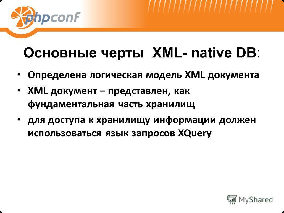 Основные черты XML- native DB: Определена логическая модель XML документа XML документ – представлен, как фундаментальная часть хранилищ для доступа к хранилищу информации должен использоваться язык запросов XQuery