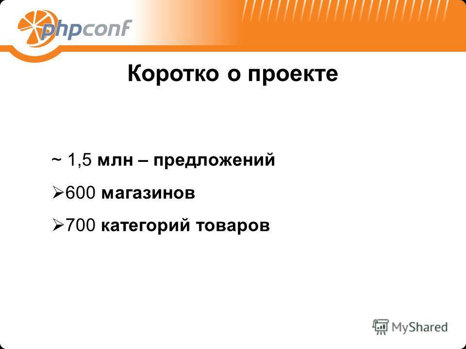 ~ 1,5 млн – предложений 600 магазинов 700 категорий товаров Коротко о проекте