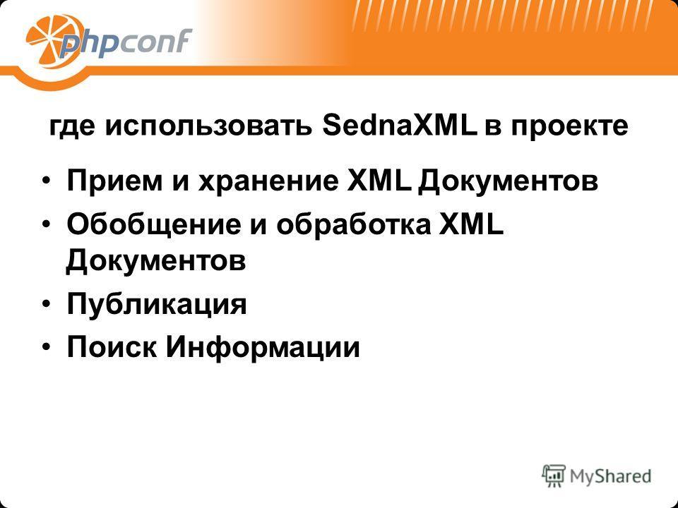 где использовать SednaXML в проекте Прием и хранение XML Документов Обобщение и обработка XML Документов Публикация Поиск Информации