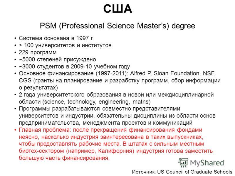 США PSM (Professional Science Masters) degree Система основана в 1997 г. > 100 университетов и институтов 229 программ ~5000 степеней присуждено ~3000 студентов в 2009-10 учебном году Основное финансирование (1997-2011): Alfred P. Sloan Foundation, N
