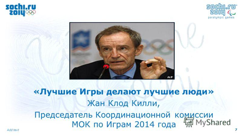 7 Add text 7 «Лучшие Игры делают лучшие люди» Жан Клод Килли, Председатель Координационной комиссии МОК по Играм 2014 года