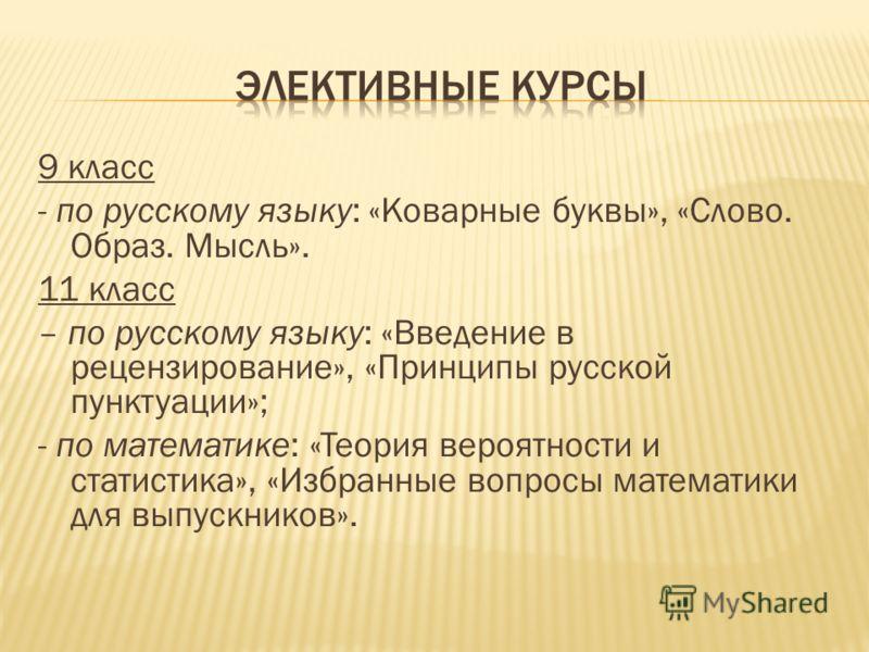 9 класс - по русскому языку: «Коварные буквы», «Слово. Образ. Мысль». 11 класс – по русскому языку: «Введение в рецензирование», «Принципы русской пунктуации»; - по математике: «Теория вероятности и статистика», «Избранные вопросы математики для выпу