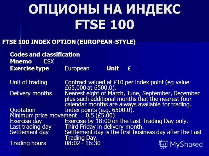 55 ОПЦИОНЫ НА ИНДЕКС FTSE 100 FTSE 100 INDEX OPTION (EUROPEAN-STYLE) FTSE 100 INDEX OPTION (EUROPEAN-STYLE) Codes and classification MnemoESX MnemoESX Exercise typeEuropeanUnit£ Exercise typeEuropeanUnit£ Unit of tradingContract valued at £10 per ind
