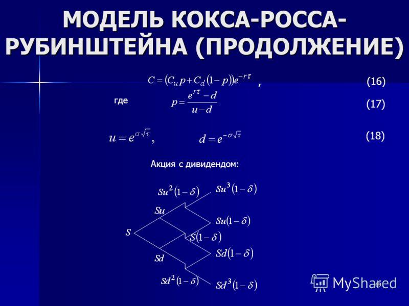 69 МОДЕЛЬ КОКСА-РОССА- РУБИНШТЕЙНА (ПРОДОЛЖЕНИЕ), (16) где (17) (18) Акция с дивидендом: