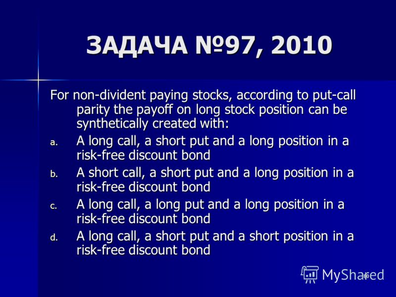 80 ЗАДАЧА 97, 2010 For non-divident paying stocks, according to put-call parity the payoff on long stock position can be synthetically created with: a. A long call, a short put and a long position in a risk-free discount bond b. A short call, a short