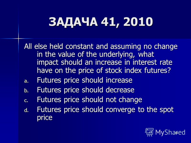 84 ЗАДАЧА 41, 2010 All else held constant and assuming no change in the value of the underlying, what impact should an increase in interest rate have on the price of stock index futures? a. Futures price should increase b. Futures price should decrea