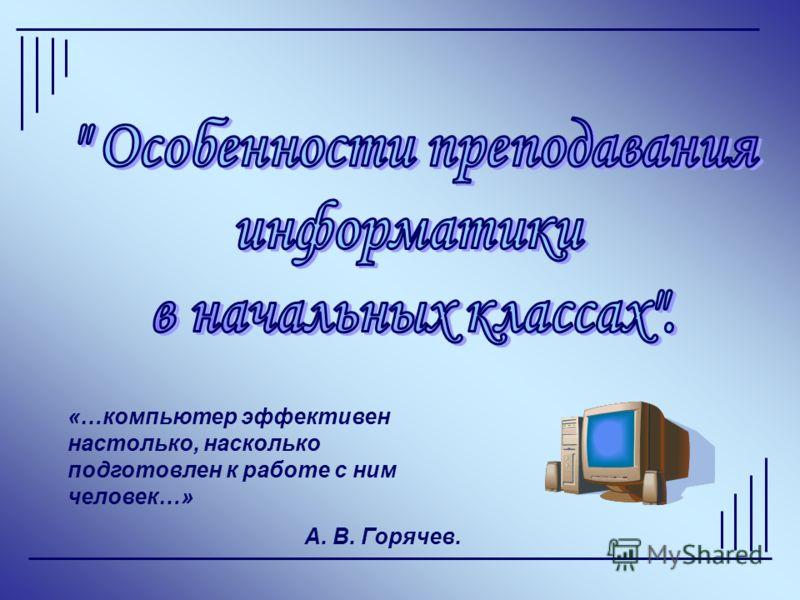 «…компьютер эффективен настолько, насколько подготовлен к работе с ним человек…» А. В. Горячев.