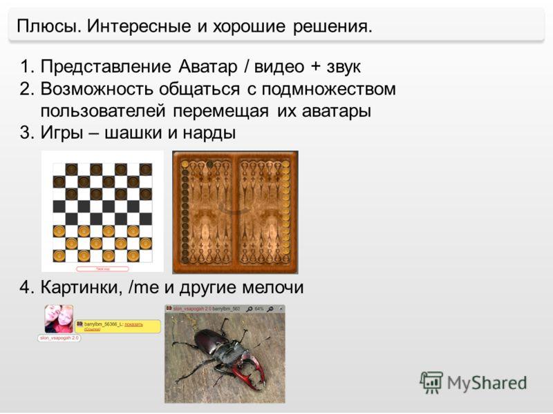 Плюсы. Интересные и хорошие решения. 1.Представление Аватар / видео + звук 2.Возможность общаться с подмножеством пользователей перемещая их аватары 3.Игры – шашки и нарды 4.Картинки, /me и другие мелочи
