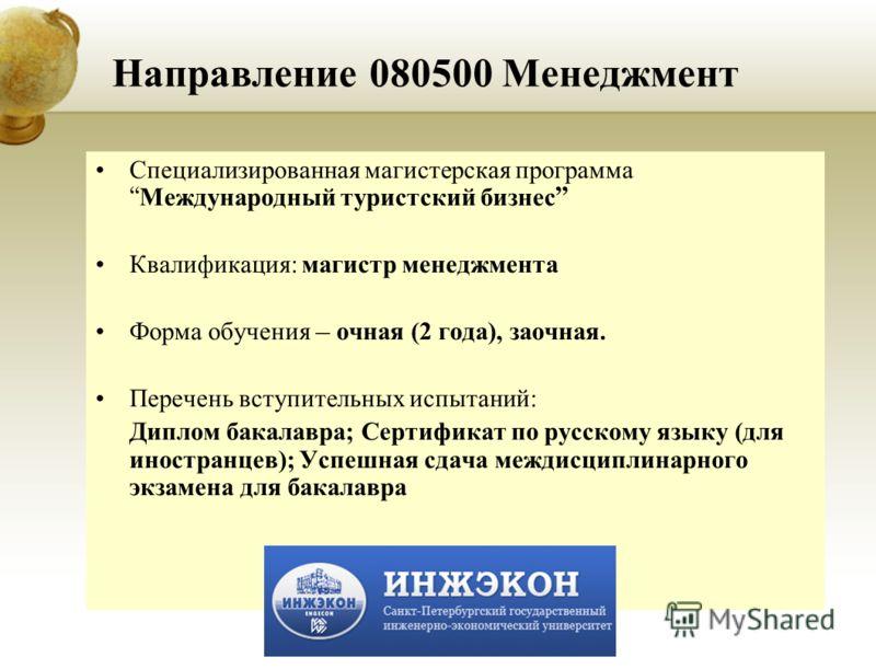 Направление 080500 Менеджмент Специализированная магистерская программа Международный туристский бизнес Квалификация: магистр менеджмента Форма обучения – очная (2 года), заочная. Перечень вступительных испытаний: Диплом бакалавра; Сертификат по русс