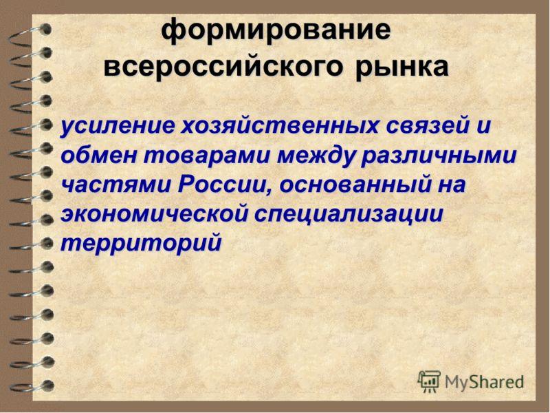 формирование всероссийского рынка усиление хозяйственных связей и обмен товарами между различными частями России, основанный на экономической специализации территорий