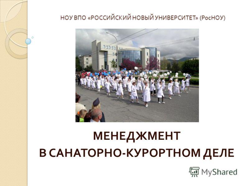 НОУ ВПО « РОССИЙСКИЙ НОВЫЙ УНИВЕРСИТЕТ » ( РосНОУ ) МЕНЕДЖМЕНТ В САНАТОРНО - КУРОРТНОМ ДЕЛЕ